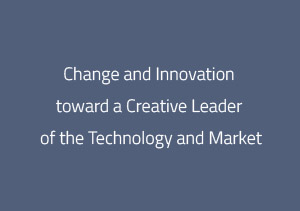 Change and Innovation toward aCreative Leader of the Technology and Market